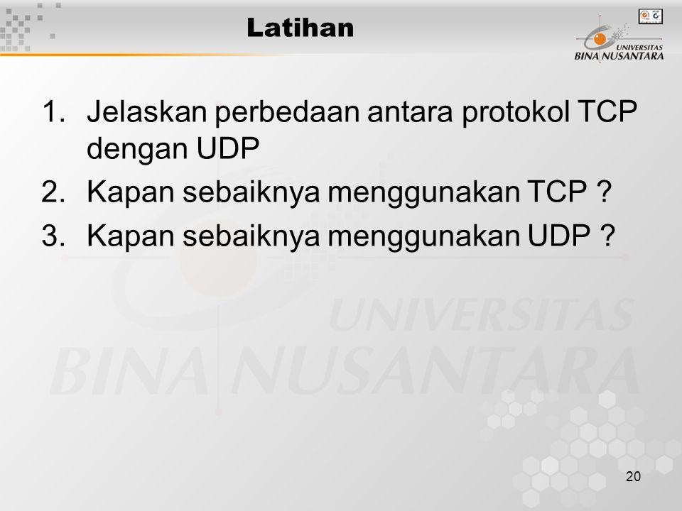 20 Latihan 1.Jelaskan perbedaan antara protokol TCP dengan UDP 2.Kapan sebaiknya menggunakan TCP ? 3.Kapan sebaiknya menggunakan UDP ?