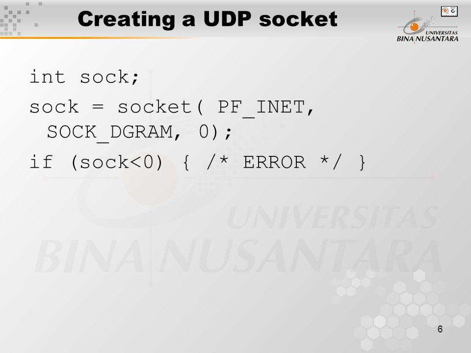6 Creating a UDP socket int sock; sock = socket(PF_INET, SOCK_DGRAM, 0); if (sock<0) { /* ERROR */ }