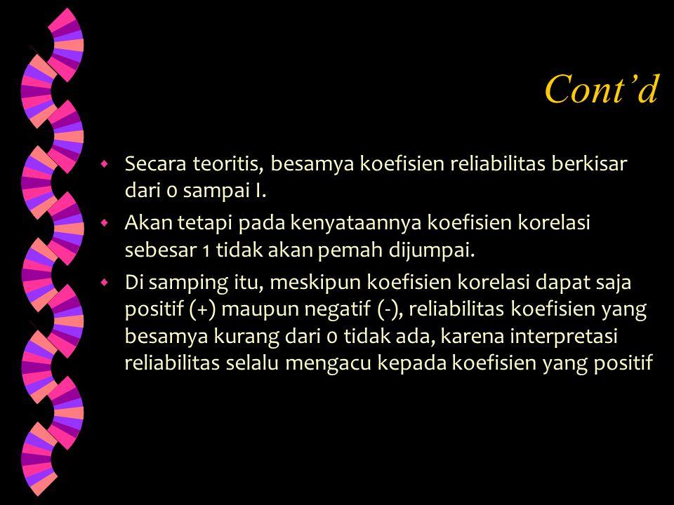 Cont'd w Secara teoritis, besamya koefisien reliabilitas berkisar dari 0 sampai I. w Akan tetapi pada kenyataannya koefisien korelasi sebesar 1 tidak