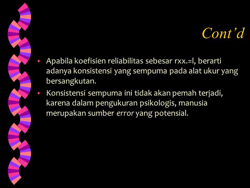 Cont'd w Apabila koefisien reliabilitas sebesar rxx.=l, berarti adanya konsistensi yang sempuma pada alat ukur yang bersangkutan. w Konsistensi sempum