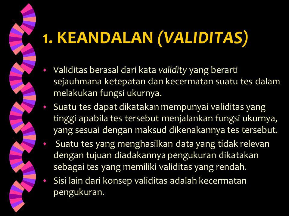 1. KEANDALAN (VALIDITAS) w Validitas berasal dari kata validity yang berarti sejauhmana ketepatan dan kecermatan suatu tes dalam melakukan fungsi ukur