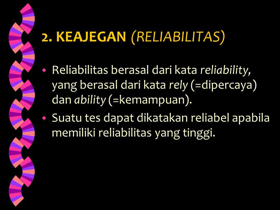 2. KEAJEGAN (RELIABILITAS) w Reliabilitas berasal dari kata reliability, yang berasal dari kata rely (=dipercaya) dan ability (=kemampuan). w Suatu te