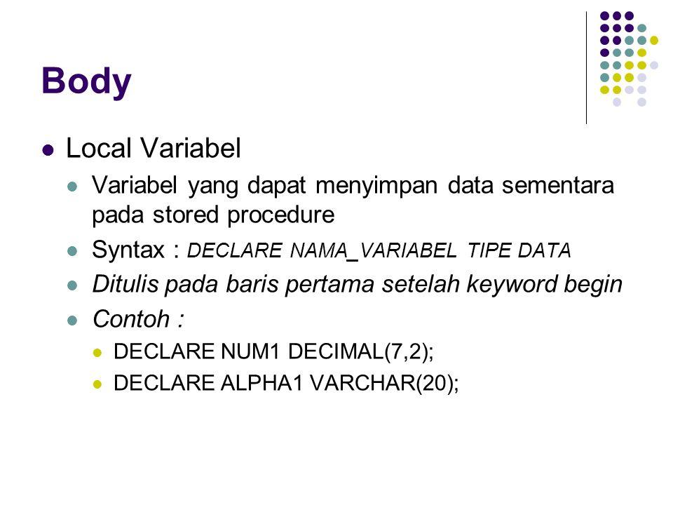 Body Local Variabel Variabel yang dapat menyimpan data sementara pada stored procedure Syntax : DECLARE NAMA_VARIABEL TIPE DATA Ditulis pada baris per