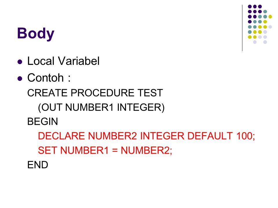 Body Local Variabel Contoh : CREATE PROCEDURE TEST (OUT NUMBER1 INTEGER) BEGIN DECLARE NUMBER2 INTEGER DEFAULT 100; SET NUMBER1 = NUMBER2; END