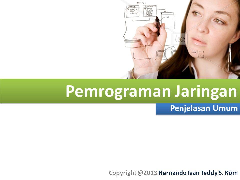 Pemrograman Jaringan Penjelasan Umum Copyright @2013 Hernando Ivan Teddy S. Kom