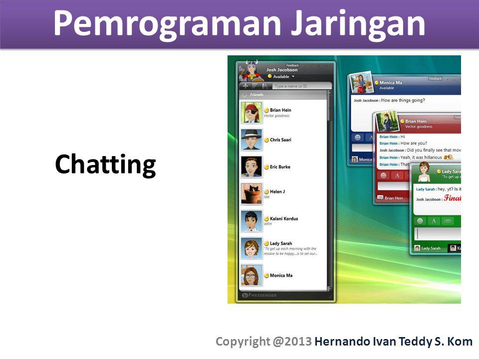 Pemrograman Jaringan Copyright @2013 Hernando Ivan Teddy S. Kom Chatting