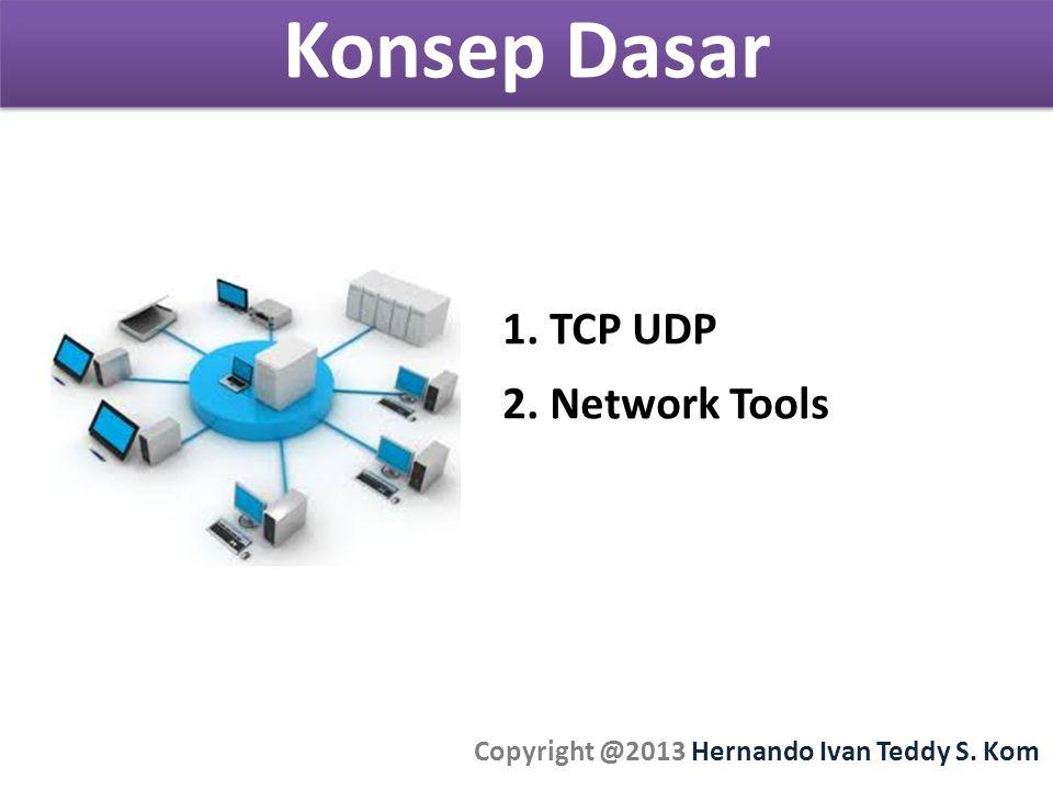 Konsep Dasar Copyright @2013 Hernando Ivan Teddy S. Kom 1. TCP UDP 2. Network Tools
