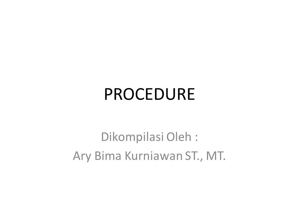 PROCEDURE Dikompilasi Oleh : Ary Bima Kurniawan ST., MT.