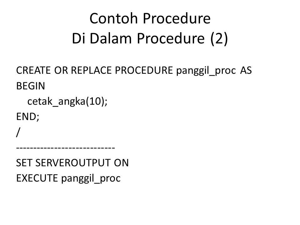 Contoh Procedure Di Dalam Procedure (2) CREATE OR REPLACE PROCEDURE panggil_proc AS BEGIN cetak_angka(10); END; / ---------------------------- SET SER