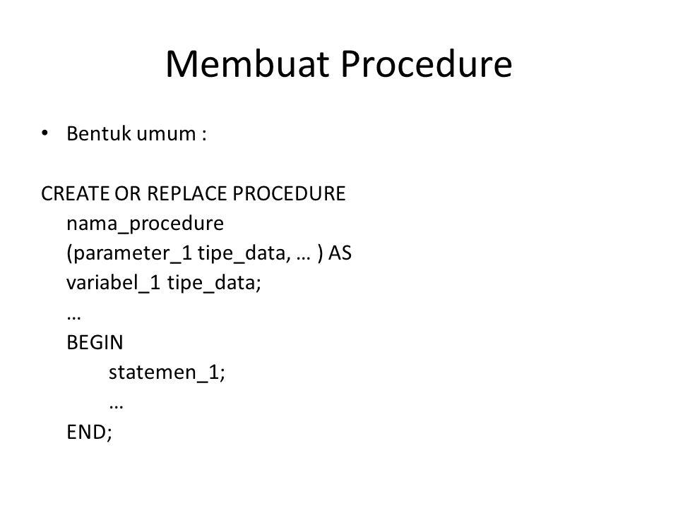 Membuat Procedure (2) CREATE digunakan untuk membuat procedure baru REPLACE digunakan untuk mengganti isi procedure yang telah dibuat sebelumnya Parameter dan variable/konstanta bersifat opsional Bentuk umum perintah untuk mengeksekusi sebuah procedure : EXECUTE nm_procedure(paremeter_1,…);
