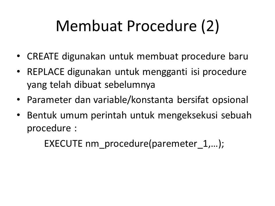 Contoh Procedure Tanpa Parameter SET SERVEROUTPUT ON CREATE OR REPLACE PROCEDURE hitung_luas_segitiga AS alas NUMBER(5); tinggi NUMBER(5); luas NUMBER(10); BEGIN alas := 3; tinggi := 6; luas := (alas * tinggi) / 2; DBMS_OUTPUT.PUT_LINE('LUAS = '    luas); END; / ………………………………… EXECUTE hitung_luas_segitiga;