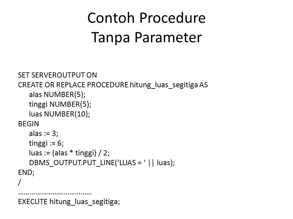 Contoh Procedure Tanpa Parameter SET SERVEROUTPUT ON CREATE OR REPLACE PROCEDURE hitung_luas_segitiga AS alas NUMBER(5); tinggi NUMBER(5); luas NUMBER