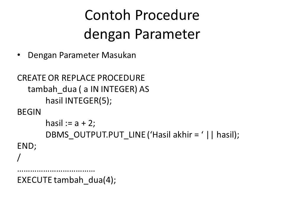Contoh Procedure dengan Parameter (2) Dengan Parameter Keluaran CREATE OR REPLACE PROCEDURE tambah_10 ( bil IN INTEGER, X OUT INTEGER) AS BEGIN X := bil + 10; END; /