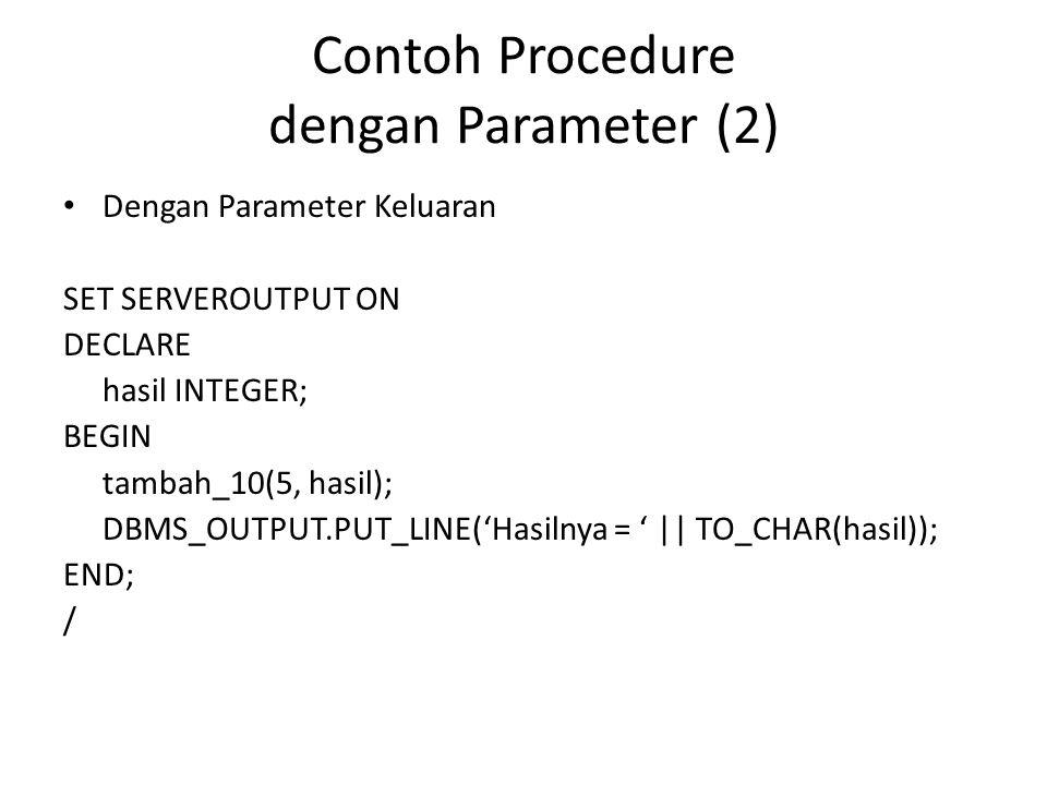 Contoh Procedure dengan Parameter (2) Dengan Parameter Keluaran SET SERVEROUTPUT ON DECLARE hasil INTEGER; BEGIN tambah_10(5, hasil); DBMS_OUTPUT.PUT_