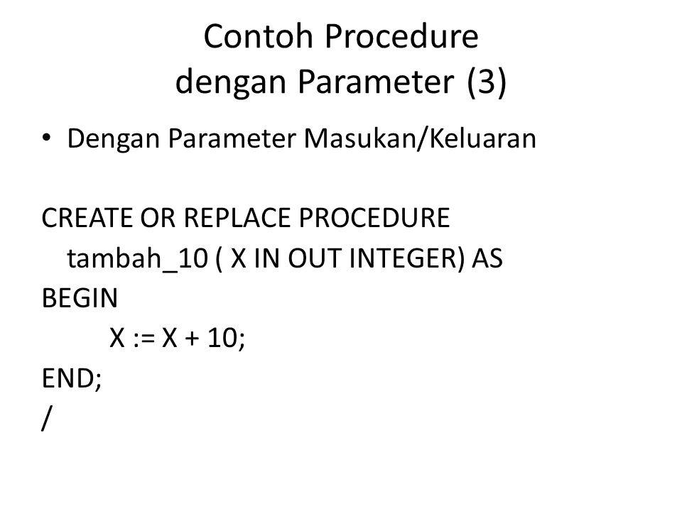 Contoh Procedure dengan Parameter (3) Dengan Parameter Masukan/Keluaran SET SERVEROUTPUT ON DECLARE Y INTEGER; BEGIN Y := 15; tambah_10(Y); DBMS_OUTPUT.PUT_LINE('Hasilnya = '    TO_CHAR(Y)); END; /