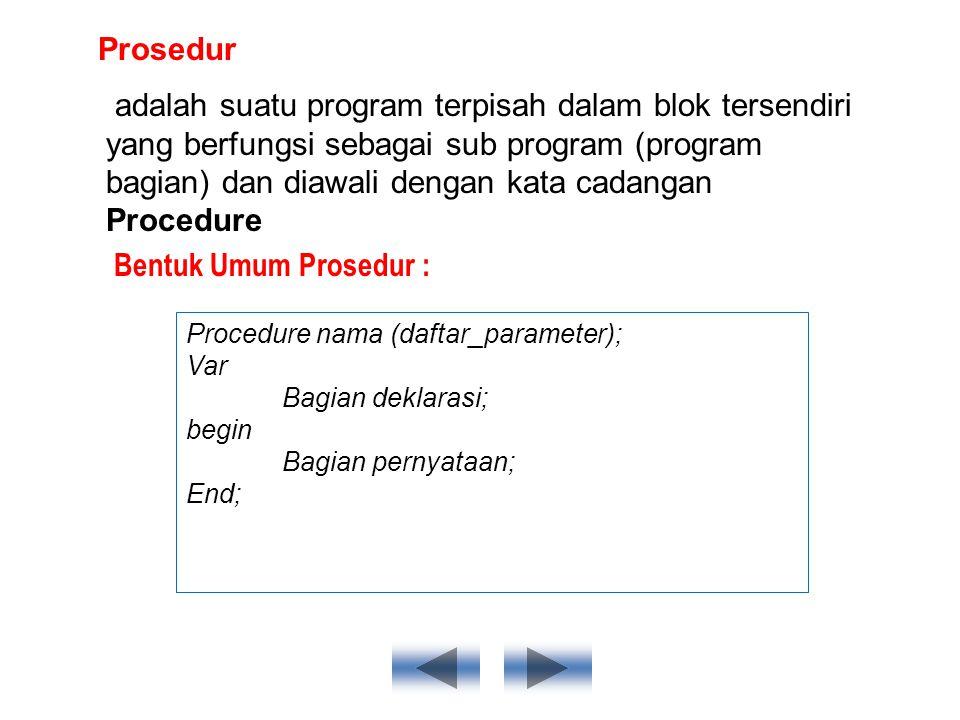 Prosedur adalah suatu program terpisah dalam blok tersendiri yang berfungsi sebagai sub program (program bagian) dan diawali dengan kata cadangan Procedure Bentuk Umum Prosedur : Procedure nama (daftar_parameter); Var Bagian deklarasi; begin Bagian pernyataan; End;