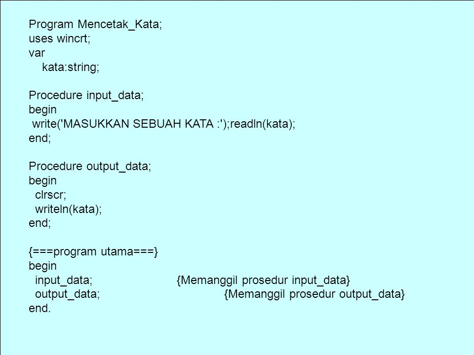 Program Mencetak_Kata; uses wincrt; var kata:string; Procedure input_data; begin write( MASUKKAN SEBUAH KATA : );readln(kata); end; Procedure output_data; begin clrscr; writeln(kata); end; {===program utama===} begin input_data; {Memanggil prosedur input_data} output_data; {Memanggil prosedur output_data} end.