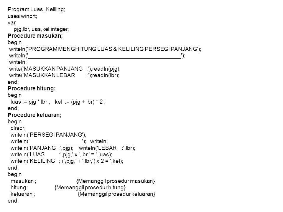 Program Luas_Keliling; uses wincrt; var pjg,lbr,luas,kel:integer; Procedure masukan; begin writeln( PROGRAM MENGHITUNG LUAS & KELILING PERSEGI PANJANG ); writeln( __________________________________________________ ); writeln; write( MASUKKAN PANJANG : );readln(pjg); write( MASUKKAN LEBAR : );readln(lbr); end; Procedure hitung; begin luas := pjg * lbr ; kel := (pjg + lbr) * 2 ; end; Procedure keluaran; begin clrscr; writeln( PERSEGI PANJANG ); writeln( _________________ ); writeln; writeln( PANJANG : ,pjg); writeln( LEBAR : ,lbr); writeln( LUAS : ,pjg, x ,lbr, = ,luas); writeln( KELILING : ( ,pjg, + ,lbr, ) x 2 = ,kel); end; begin masukan ; {Memanggil prosedur masukan} hitung ; {Memanggil prosedur hitung} keluaran ; {Memanggil prosedur keluaran} end.