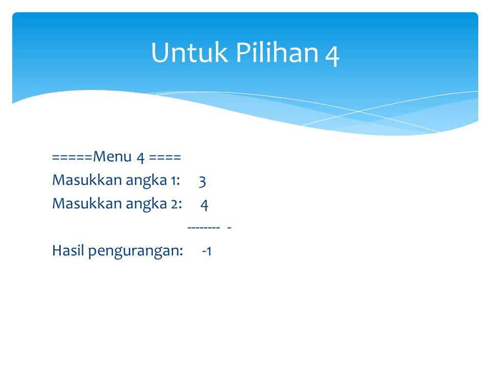 =====Menu 4 ==== Masukkan angka 1: 3 Masukkan angka 2: 4 -------- - Hasil pengurangan: -1 Untuk Pilihan 4
