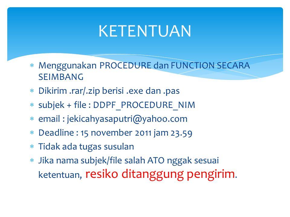  Menggunakan PROCEDURE dan FUNCTION SECARA SEIMBANG  Dikirim.rar/.zip berisi.exe dan.pas  subjek + file : DDPF_PROCEDURE_NIM  email : jekicahyasap
