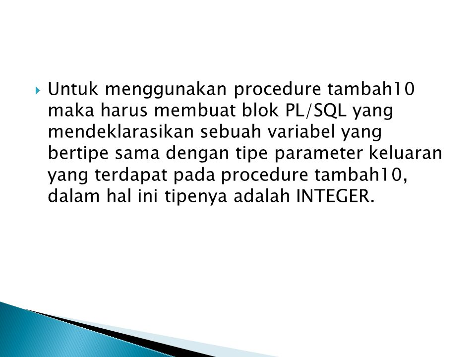 Untuk menggunakan procedure tambah10 maka harus membuat blok PL/SQL yang mendeklarasikan sebuah variabel yang bertipe sama dengan tipe parameter kel