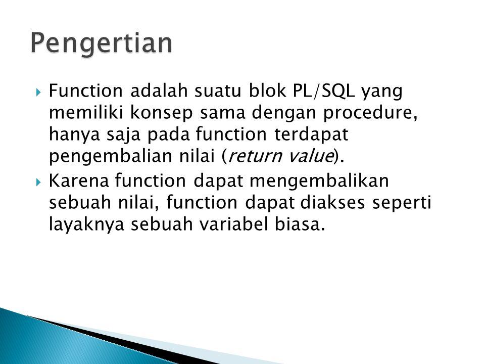  Function adalah suatu blok PL/SQL yang memiliki konsep sama dengan procedure, hanya saja pada function terdapat pengembalian nilai (return value). 