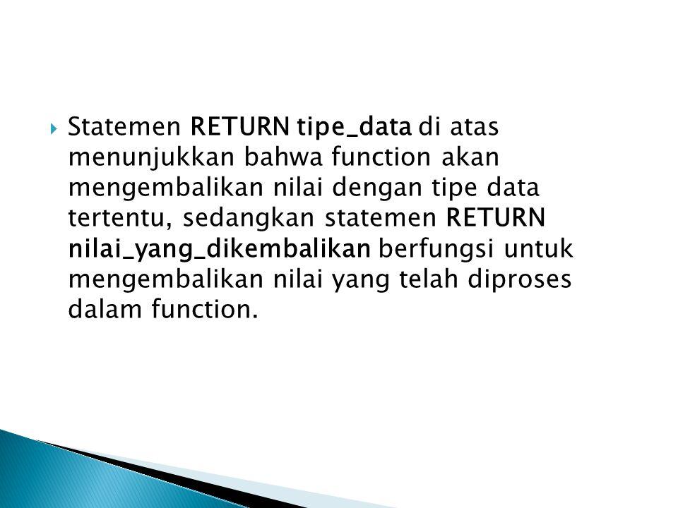  Statemen RETURN tipe_data di atas menunjukkan bahwa function akan mengembalikan nilai dengan tipe data tertentu, sedangkan statemen RETURN nilai_yan