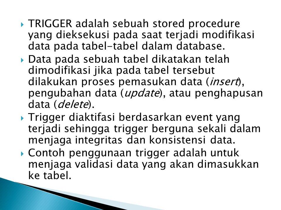  TRIGGER adalah sebuah stored procedure yang dieksekusi pada saat terjadi modifikasi data pada tabel-tabel dalam database.  Data pada sebuah tabel d