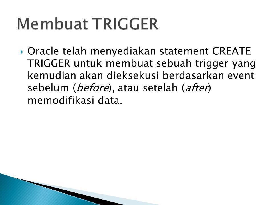  Oracle telah menyediakan statement CREATE TRIGGER untuk membuat sebuah trigger yang kemudian akan dieksekusi berdasarkan event sebelum (before), ata
