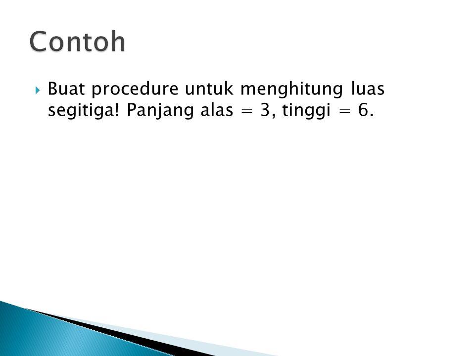  Buat procedure untuk menghitung luas segitiga! Panjang alas = 3, tinggi = 6.