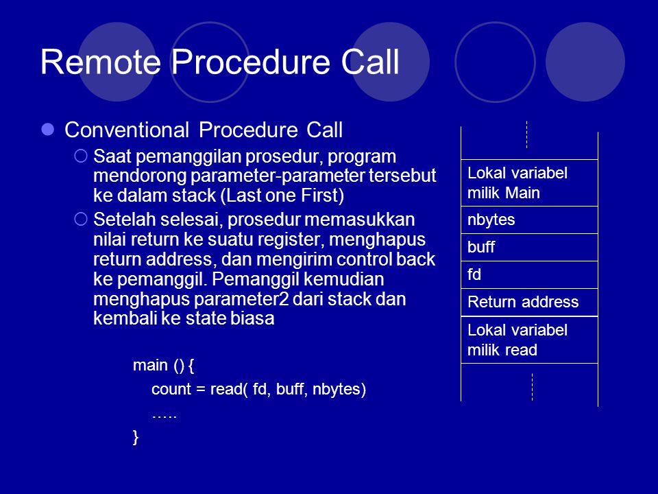 Remote Procedure Call RPC harus dibuat sebisa mungkin seperti lokal Pemanggil dibuat tidak sadar bahwa procedure yang dipanggil adalah remote Proses yang terjadi antara main() dengan read() sama, pada CPC dan RPC Yang membedakan, pada RPC, pekerjaan tidak dilakukan sendiri, tetapi ia menge-pack dan mengirimkan data itu ke Remote untuk dikerjakan di Remote