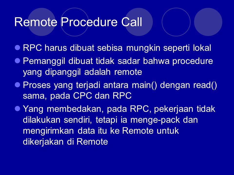 Remote Procedure Call 10 langkah RPC 1.Prosedur client memanggil client stub 2.Client stub membuat pesan dan memanggil OS lokal 3.OS client mengirim pesan ke OS remote 4.Remote OS memberikan pesan ke server stub 5.Server stub meng-unpack parameter2 dan memanggil server 6.Server mengerjakan operasi, dan me-return hasilnya ke server stub 7.Server stub mem-pack hasil tsb dan memanggil OS lokalnya 8.OS server mengirim pesan (hasil) ke client OS 9.Client OS memberikan pesan tersebut ke client stub 10.Client stub meng-unpack hasil dan me-return hasil ke client client server request Call remote procedure reply Return value
