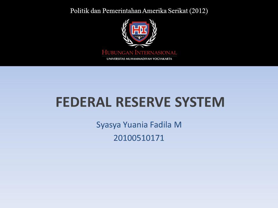FEDERAL RESERVE SYSTEM Syasya Yuania Fadila M 20100510171 Politik dan Pemerintahan Amerika Serikat (2012)