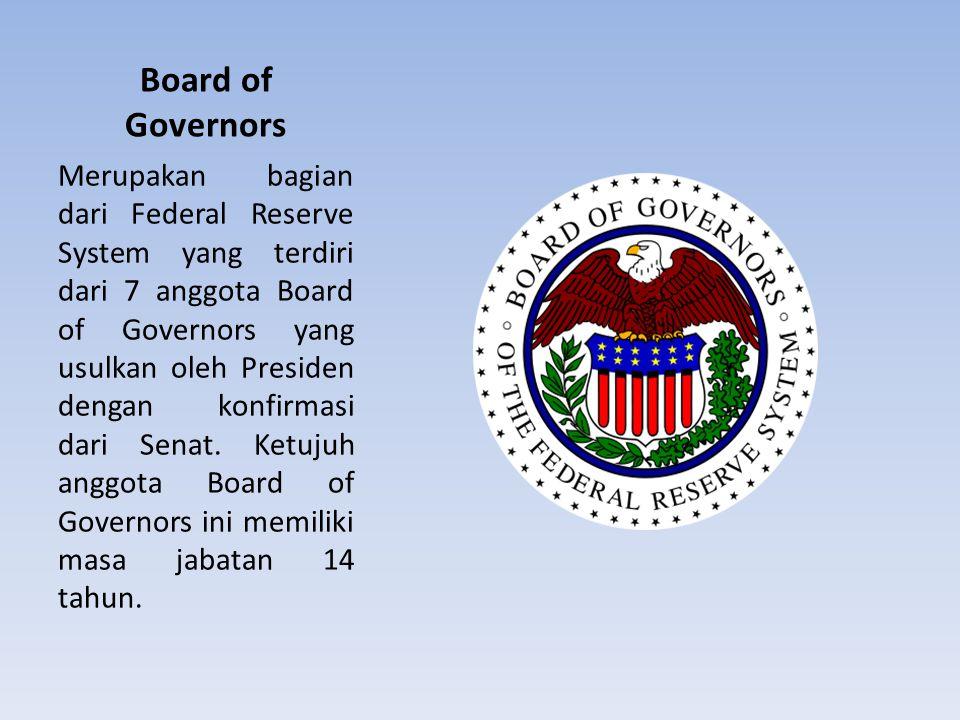 Board of Governors Merupakan bagian dari Federal Reserve System yang terdiri dari 7 anggota Board of Governors yang usulkan oleh Presiden dengan konfi