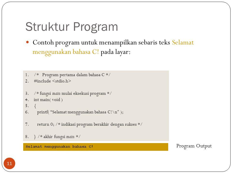 Struktur Program Contoh program untuk menampilkan sebaris teks Selamat menggunakan bahasa C! pada layar: 1./* Program pertama dalam bahasa C */ 2.#inc