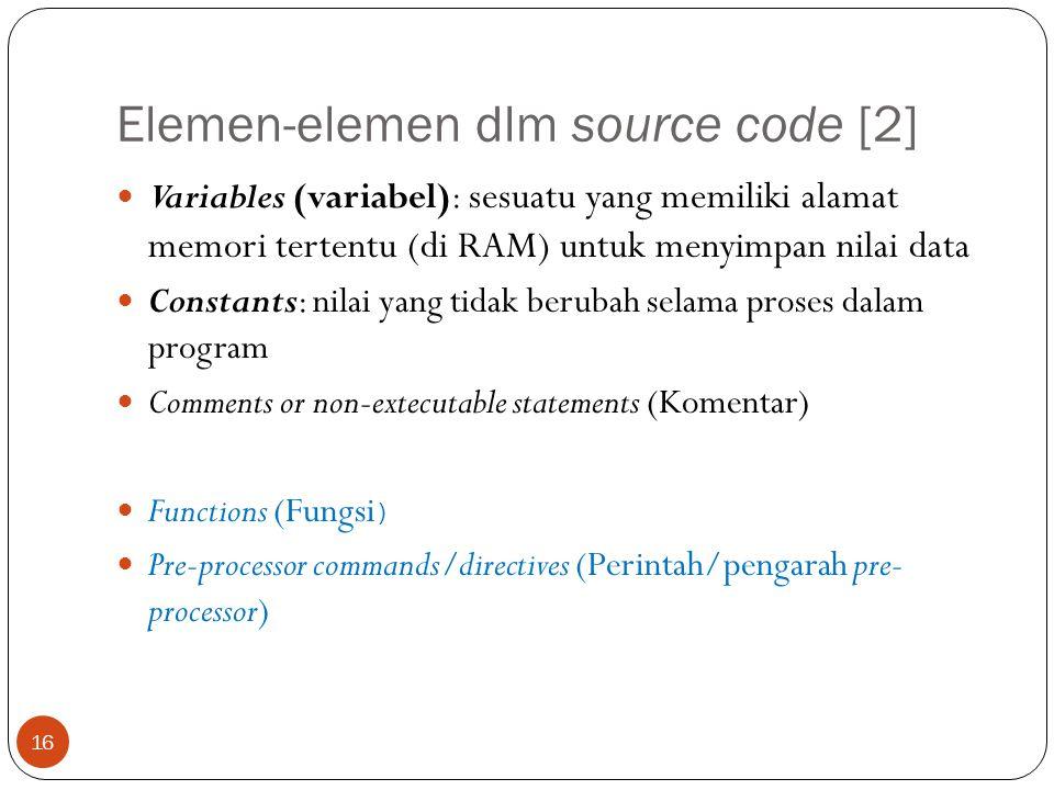 Elemen-elemen dlm source code [2] Variables (variabel): sesuatu yang memiliki alamat memori tertentu (di RAM) untuk menyimpan nilai data Constants: ni