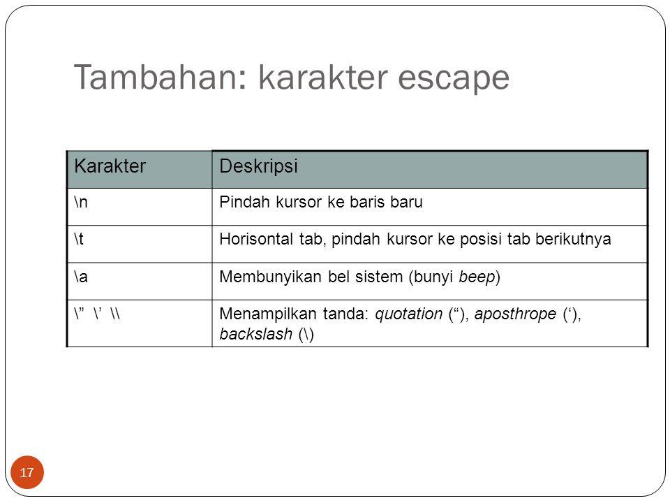 17 Tambahan: karakter escape KarakterDeskripsi \nPindah kursor ke baris baru \tHorisontal tab, pindah kursor ke posisi tab berikutnya \aMembunyikan be