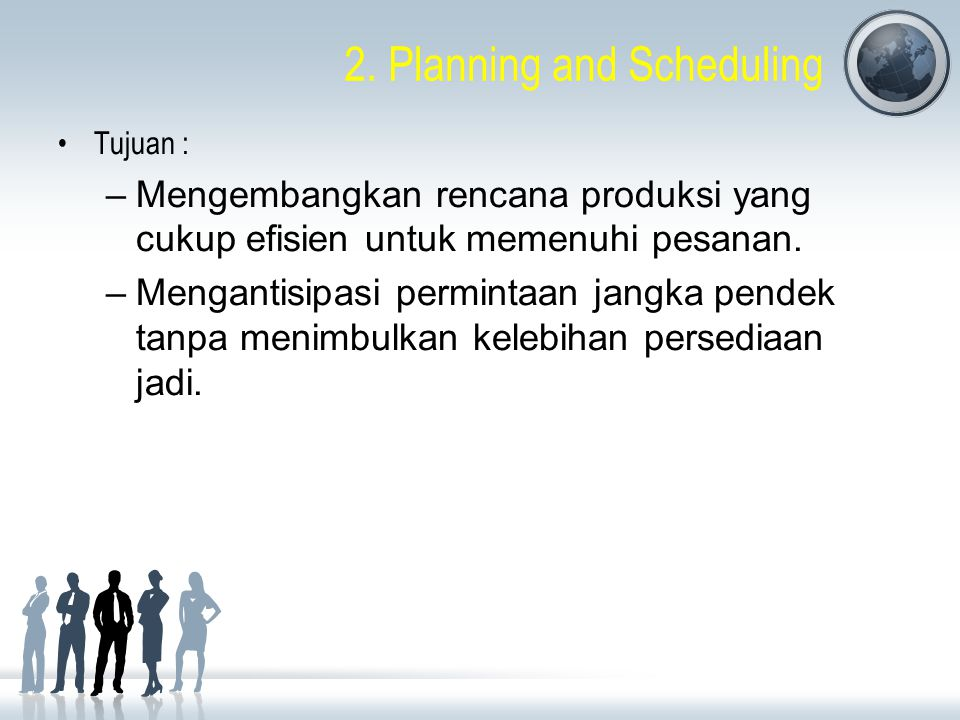 2. Planning and Scheduling Tujuan : –Mengembangkan rencana produksi yang cukup efisien untuk memenuhi pesanan. –Mengantisipasi permintaan jangka pende