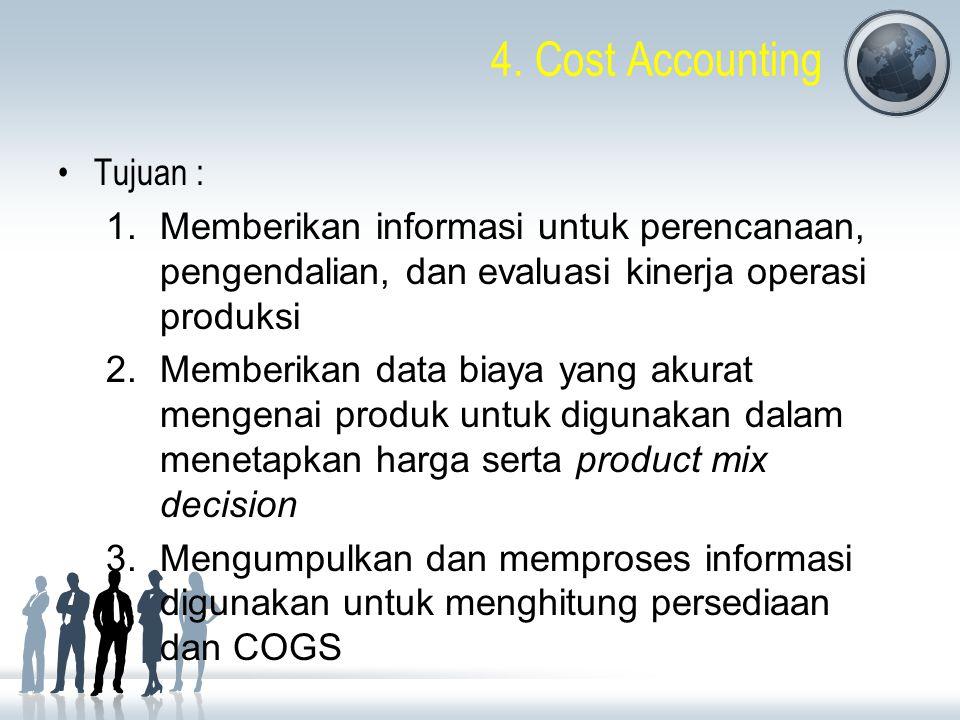 4. Cost Accounting Tujuan : 1.Memberikan informasi untuk perencanaan, pengendalian, dan evaluasi kinerja operasi produksi 2.Memberikan data biaya yang