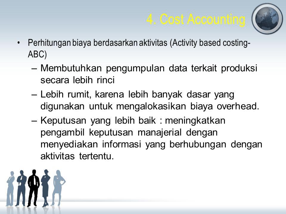 4. Cost Accounting Perhitungan biaya berdasarkan aktivitas (Activity based costing- ABC) –Membutuhkan pengumpulan data terkait produksi secara lebih r