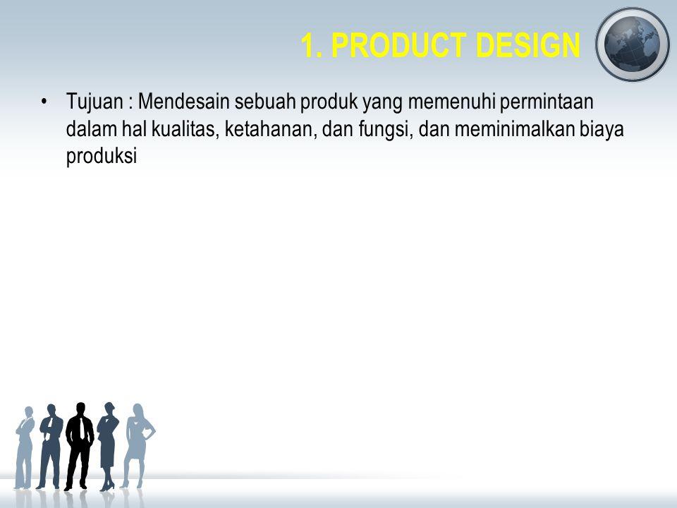 1. PRODUCT DESIGN Tujuan : Mendesain sebuah produk yang memenuhi permintaan dalam hal kualitas, ketahanan, dan fungsi, dan meminimalkan biaya produksi