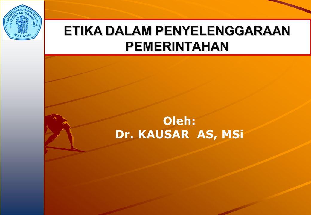 ETIKA DALAM PENYELENGGARAAN PEMERINTAHAN Oleh: Dr. KAUSAR AS, MSi