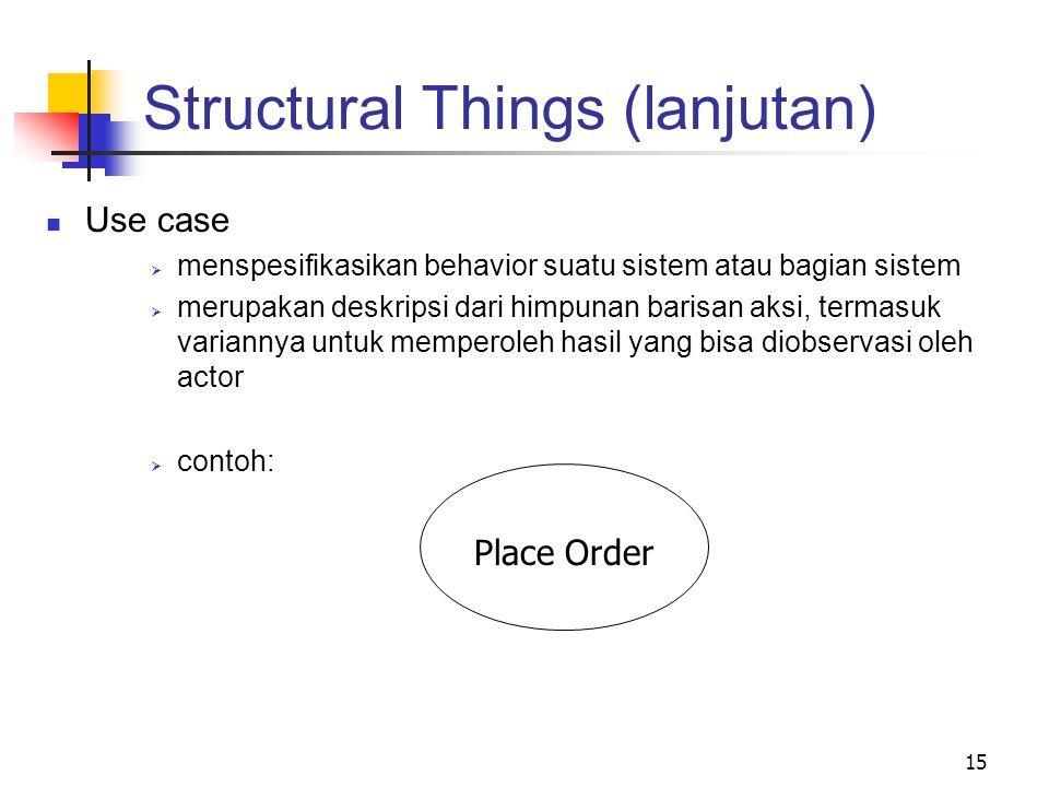 15 Structural Things (lanjutan) Use case  menspesifikasikan behavior suatu sistem atau bagian sistem  merupakan deskripsi dari himpunan barisan aksi, termasuk variannya untuk memperoleh hasil yang bisa diobservasi oleh actor  contoh: Place Order