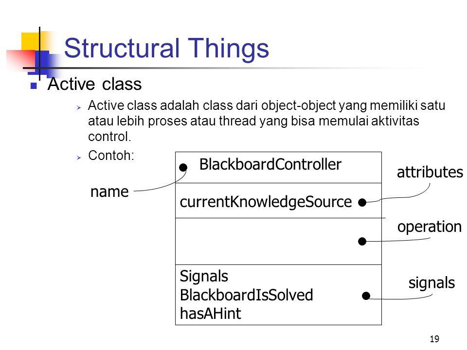 19 Structural Things Active class  Active class adalah class dari object-object yang memiliki satu atau lebih proses atau thread yang bisa memulai aktivitas control.