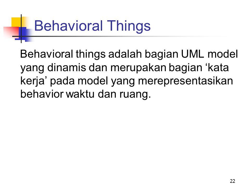 22 Behavioral Things Behavioral things adalah bagian UML model yang dinamis dan merupakan bagian 'kata kerja' pada model yang merepresentasikan behavior waktu dan ruang.