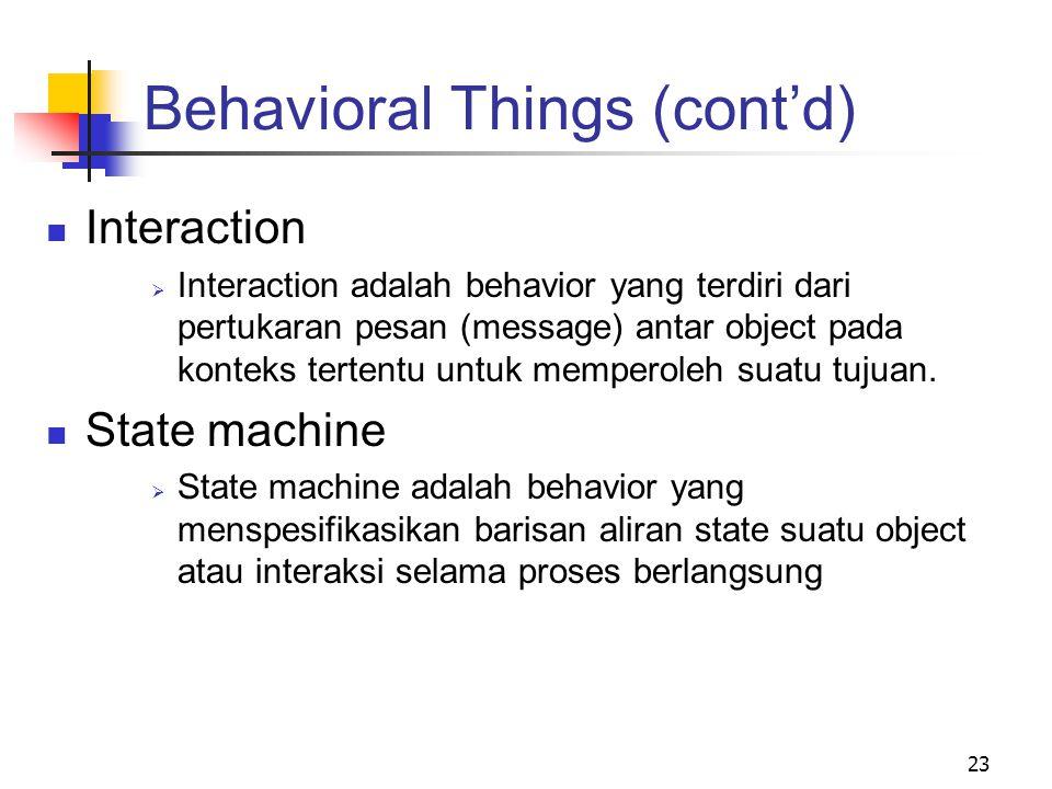 23 Behavioral Things (cont'd) Interaction  Interaction adalah behavior yang terdiri dari pertukaran pesan (message) antar object pada konteks tertentu untuk memperoleh suatu tujuan.