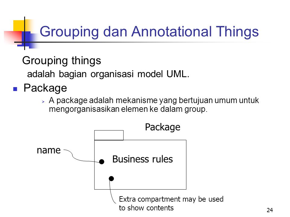 24 Grouping dan Annotational Things Grouping things adalah bagian organisasi model UML. Package  A package adalah mekanisme yang bertujuan umum untuk