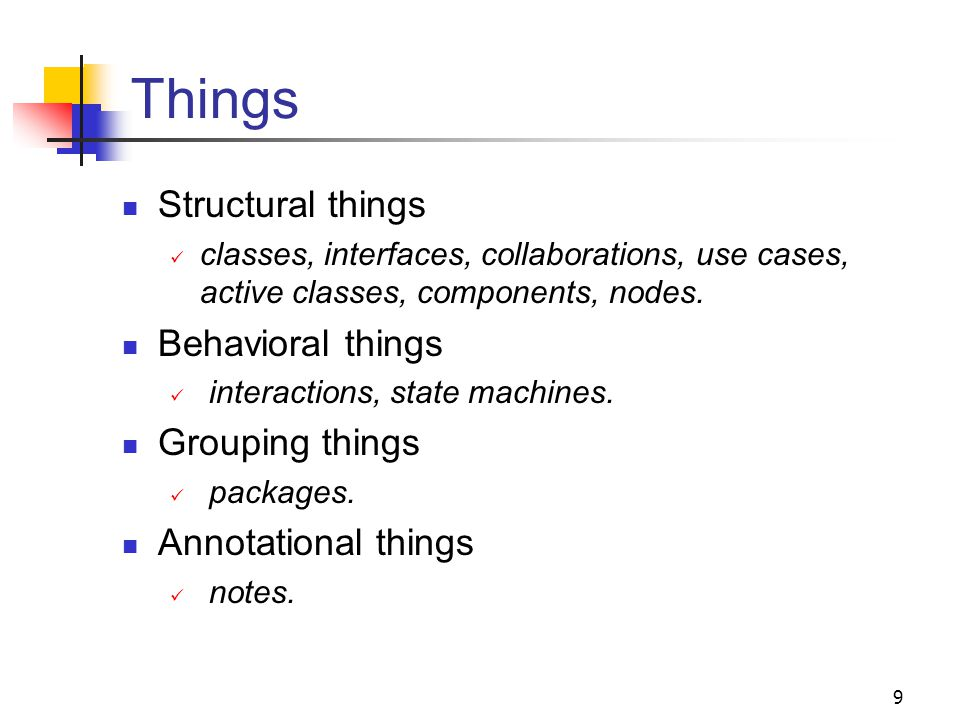 9 Things Structural things classes, interfaces, collaborations, use cases, active classes, components, nodes. Behavioral things interactions, state ma