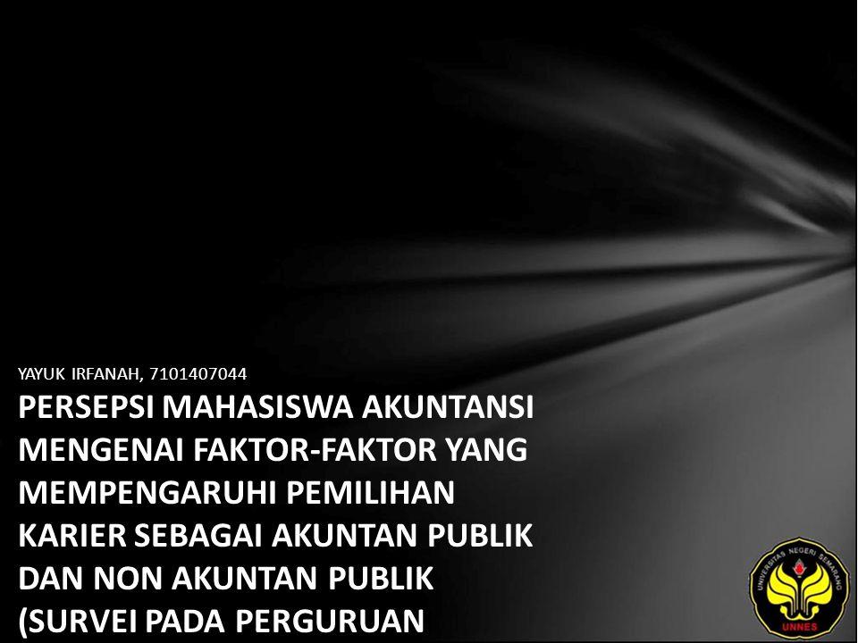 YAYUK IRFANAH, 7101407044 PERSEPSI MAHASISWA AKUNTANSI MENGENAI FAKTOR-FAKTOR YANG MEMPENGARUHI PEMILIHAN KARIER SEBAGAI AKUNTAN PUBLIK DAN NON AKUNTAN PUBLIK (SURVEI PADA PERGURUAN TINGGI NEGERI DAN SWASTA DI KOTA SEMARANG).