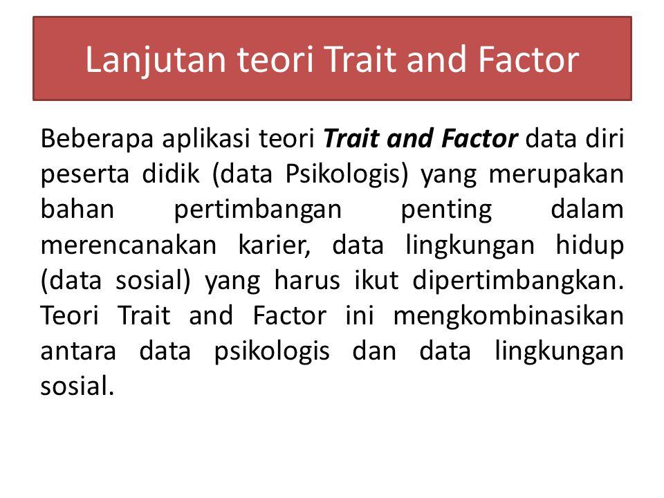 Lanjutan teori Trait and Factor Beberapa aplikasi teori Trait and Factor data diri peserta didik (data Psikologis) yang merupakan bahan pertimbangan penting dalam merencanakan karier, data lingkungan hidup (data sosial) yang harus ikut dipertimbangkan.